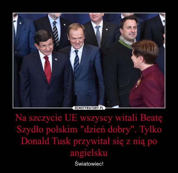 """Na szczycie UE wszyscy witali Beatę Szydło polskim """"dzień dobry"""". Tylko Donald Tusk przywitał się z nią po angielsku – Światowiec!"""