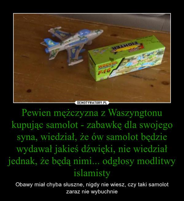 Pewien mężczyzna z Waszyngtonu kupując samolot - zabawkę dla swojego syna, wiedział, że ów samolot będzie wydawał jakieś dźwięki, nie wiedział jednak, że będą nimi... odgłosy modlitwy islamisty – Obawy miał chyba słuszne, nigdy nie wiesz, czy taki samolot zaraz nie wybuchnie