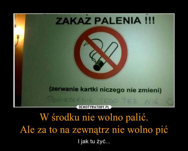 W środku nie wolno palić.Ale za to na zewnątrz nie wolno pić – I jak tu żyć...