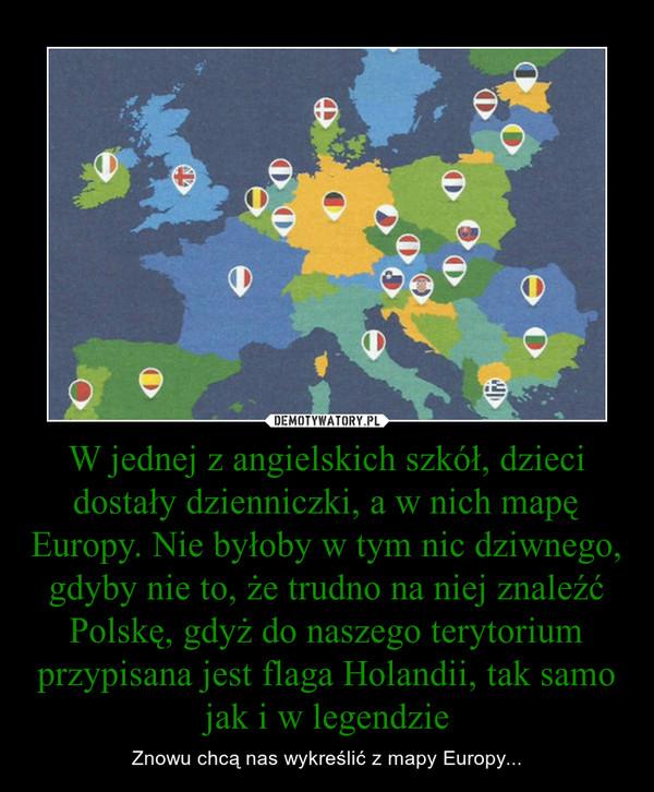 W jednej z angielskich szkół, dzieci dostały dzienniczki, a w nich mapę Europy. Nie byłoby w tym nic dziwnego, gdyby nie to, że trudno na niej znaleźć Polskę, gdyż do naszego terytorium przypisana jest flaga Holandii, tak samo jak i w legendzie – Znowu chcą nas wykreślić z mapy Europy...