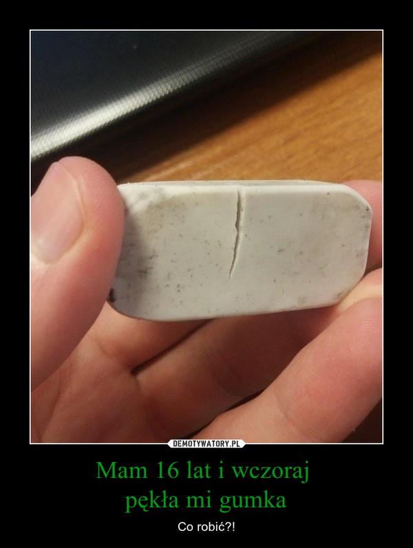 Mam 16 lat i wczoraj pękła mi gumka – Co robić?!