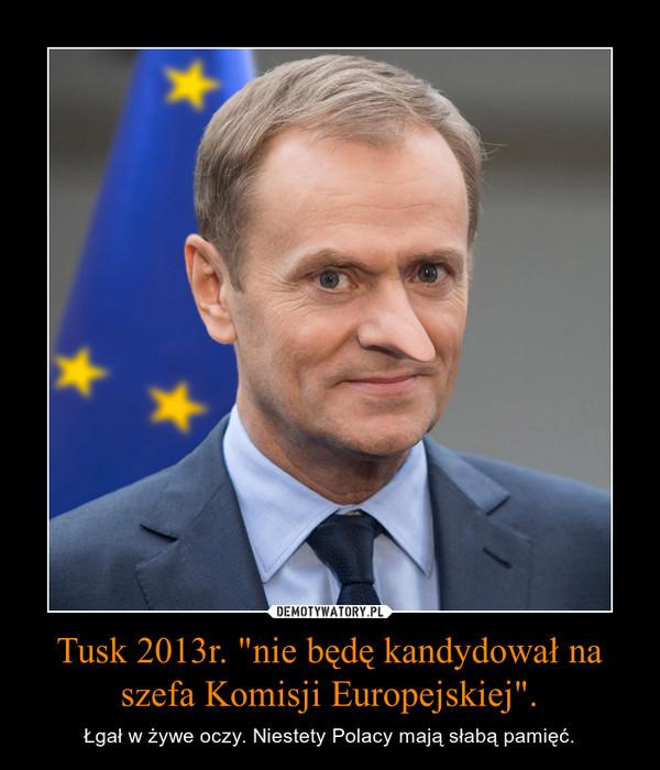 """Tusk 2013r. """"nie będę kandydował na szefa Komisji Europejskiej"""". – Łgał w żywe oczy. Niestety Polacy mają słabą pamięć."""
