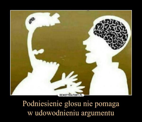 Podniesienie głosu nie pomagaw udowodnieniu argumentu –