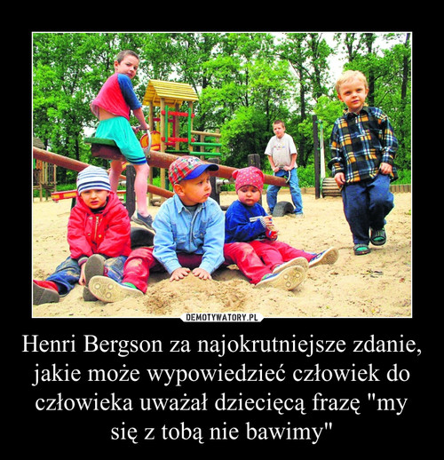 """Henri Bergson za najokrutniejsze zdanie, jakie może wypowiedzieć człowiek do człowieka uważał dziecięcą frazę """"my się z tobą nie bawimy"""""""
