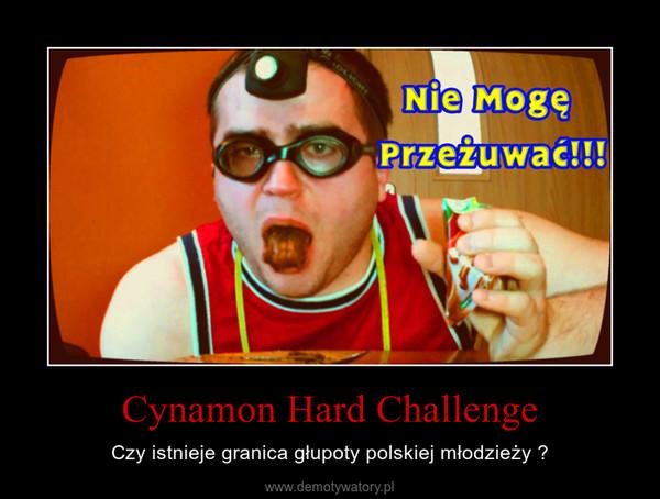 Cynamon Hard Challenge – Czy istnieje granica głupoty polskiej młodzieży ?