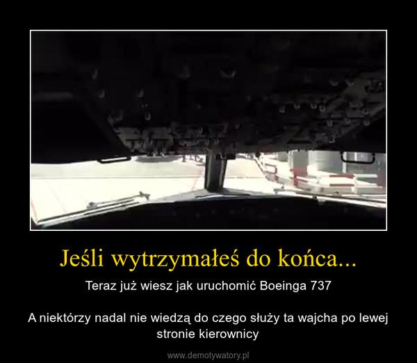 Jeśli wytrzymałeś do końca... – Teraz już wiesz jak uruchomić Boeinga 737A niektórzy nadal nie wiedzą do czego służy ta wajcha po lewej stronie kierownicy