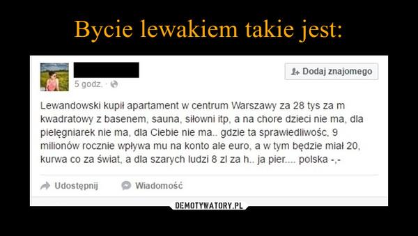 –  Lewandowski kupił apartament w centrum Warszawy za 28 tys za mkwadratowy z basenem. sauna. siłowni itp. a na chore dzieci nie ma. dlapielęgniarek nie ma, dla Ciebie nie ma.. gdzie ta sprawiedliwośc, 9milionów rocznie wpływa mu na konto ale euro, a w tym będzie miał 20.kurwa co za świat. a dla szarych ludzi 8 zl za n.. ja pier.... polska