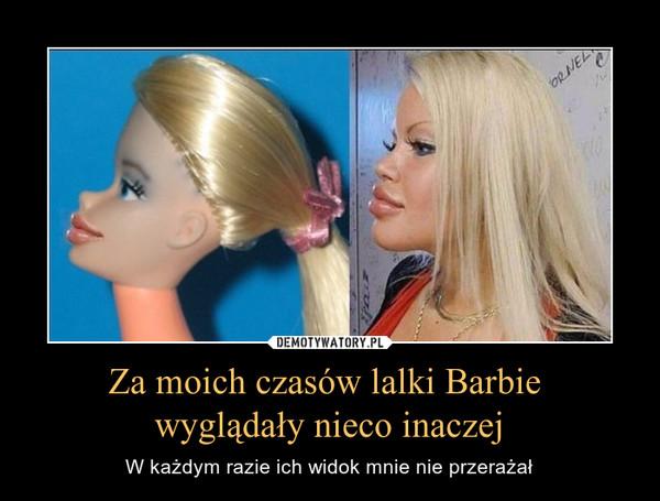 Za moich czasów lalki Barbie wyglądały nieco inaczej – W każdym razie ich widok mnie nie przerażał