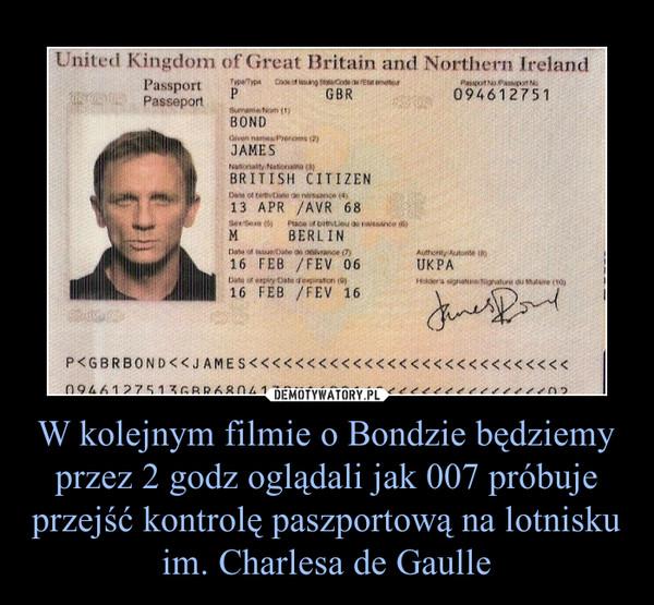 W kolejnym filmie o Bondzie będziemy przez 2 godz oglądali jak 007 próbuje przejść kontrolę paszportową na lotnisku im. Charlesa de Gaulle –