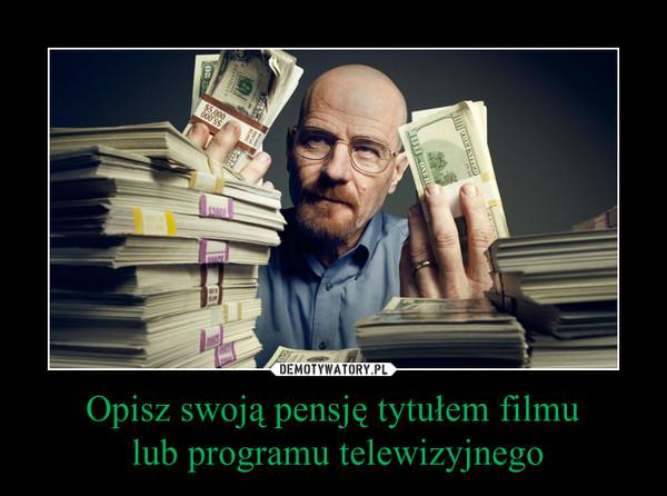 Opisz swoją pensję tytułem filmu lub programu telewizyjnego –