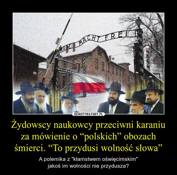 """Żydowscy naukowcy przeciwni karaniu za mówienie o """"polskich"""" obozach śmierci. """"To przydusi wolność słowa"""" – A polemika z """"kłamstwem oświęcimskim""""jakoś im wolności nie przydusza?"""