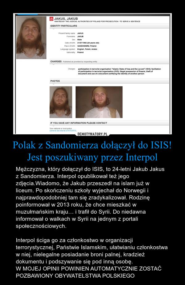 Polak z Sandomierza dołączył do ISIS! Jest poszukiwany przez Interpol – Mężczyzna, który dołączył do ISIS, to 24-letni Jakub Jakus z Sandomierza. Interpol opublikował też jego zdjęcia.Wiadomo, że Jakub przeszedł na islam już w liceum. Po skończeniu szkoły wyjechał do Norwegii i najprawdopodobniej tam się zradykalizował. Rodzinę poinformował w 2013 roku, że chce mieszkać w muzułmańskim kraju… i trafił do Syrii. Do niedawna informował o walkach w Syrii na jednym z portali społecznościowych.Interpol ściga go za członkostwo w organizacji terrorystycznej, Państwie Islamskim, ułatwianiu członkostwa w niej, nielegalne posiadanie broni palnej, kradzież dokumentu i podszywanie się pod inną osobę.W MOJEJ OPINII POWINIEN AUTOMATYCZNIE ZOSTAĆ POZBAWIONY OBYWATELSTWA POLSKIEGO