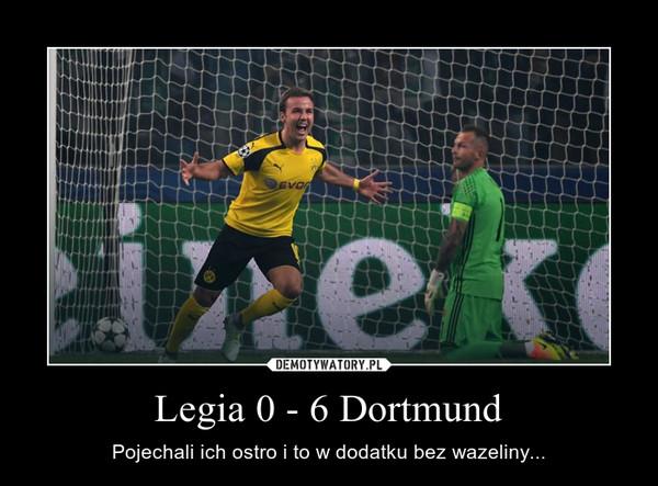 Legia 0 - 6 Dortmund – Pojechali ich ostro i to w dodatku bez wazeliny...