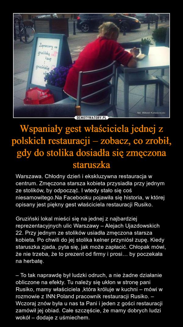 Wspaniały gest właściciela jednej z polskich restauracji – zobacz, co zrobił, gdy do stolika dosiadła się zmęczona staruszka – Warszawa. Chłodny dzień i ekskluzywna restauracja w centrum. Zmęczona starsza kobieta przysiadła przy jednym ze stolików, by odpocząć. I wtedy stało się coś niesamowitego.Na Facebooku pojawiła się historia, w której opisany jest piękny gest właściciela restauracji Rusiko. Gruziński lokal mieści się na jednej z najbardziej reprezentacyjnych ulic Warszawy – Alejach Ujazdowskich 22. Przy jednym ze stolików usiadła zmęczona starsza kobieta. Po chwili do jej stolika kelner przyniósł zupę. Kiedy staruszka zjada, pyta się, jak może zapłacić. Chłopak mówi, że nie trzeba, że to prezent od firmy i prosi… by poczekała na herbatę.– To tak naprawdę był ludzki odruch, a nie żadne działanie obliczone na efekty. Tu należy się ukłon w stronę pani Rusiko, mamy właściciela ,która króluje w kuchni – mówi w rozmowie z INN:Poland pracownik restauracji Rusiko. – Wczoraj znów była u nas ta Pani i jeden z gości restauracji zamówił jej obiad. Całe szczęście, że mamy dobrych ludzi wokół – dodaje z uśmiechem.