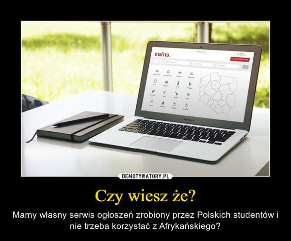 Czy wiesz że? – Mamy własny serwis ogłoszeń zrobiony przez Polskich studentów i nie trzeba korzystać z Afrykańskiego?