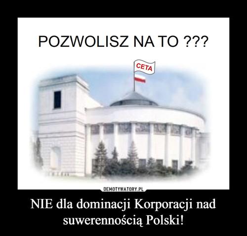 NIE dla dominacji Korporacji nad suwerennością Polski!