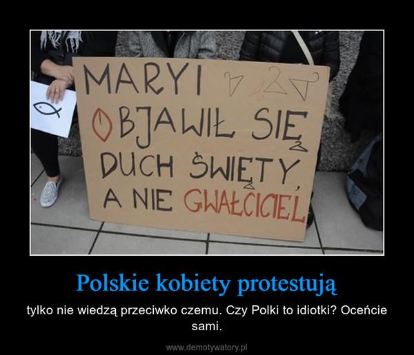 Polskie kobiety protestują – tylko nie wiedzą przeciwko czemu. Czy Polki to idiotki? Oceńcie sami.