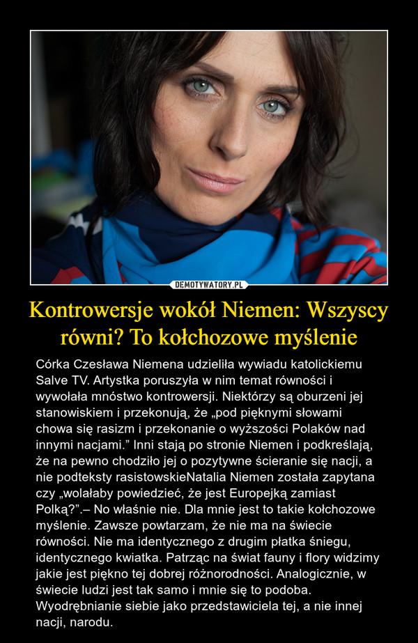 """Kontrowersje wokół Niemen: Wszyscy równi? To kołchozowe myślenie – Córka Czesława Niemena udzieliła wywiadu katolickiemu Salve TV. Artystka poruszyła w nim temat równości i wywołała mnóstwo kontrowersji. Niektórzy są oburzeni jej stanowiskiem i przekonują, że """"pod pięknymi słowami chowa się rasizm i przekonanie o wyższości Polaków nad innymi nacjami."""" Inni stają po stronie Niemen i podkreślają, że na pewno chodziło jej o pozytywne ścieranie się nacji, a nie podteksty rasistowskieNatalia Niemen została zapytana czy """"wolałaby powiedzieć, że jest Europejką zamiast Polką?"""".– No właśnie nie. Dla mnie jest to takie kołchozowe myślenie. Zawsze powtarzam, że nie ma na świecie równości. Nie ma identycznego z drugim płatka śniegu, identycznego kwiatka. Patrząc na świat fauny i flory widzimy jakie jest piękno tej dobrej różnorodności. Analogicznie, w świecie ludzi jest tak samo i mnie się to podoba. Wyodrębnianie siebie jako przedstawiciela tej, a nie innej nacji, narodu."""
