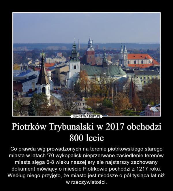 Piotrków Trybunalski w 2017 obchodzi 800 lecie – Co prawda w/g prowadzonych na terenie piotrkowskiego starego miasta w latach '70 wykopalisk nieprzerwane zasiedlenie terenów miasta sięga 6-8 wieku naszej ery ale najstarszy zachowany dokument mówiący o mieście Piotrkowie pochodzi z 1217 roku. Według niego przyjęto, że miasto jest młodsze o pół tysiąca lat niż w rzeczywistości.