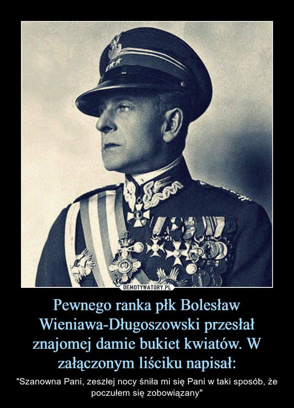 """Pewnego ranka płk Bolesław Wieniawa-Długoszowski przesłał znajomej damie bukiet kwiatów. W załączonym liściku napisał: – """"Szanowna Pani, zeszłej nocy śniła mi się Pani w taki sposób, że poczułem się zobowiązany"""""""