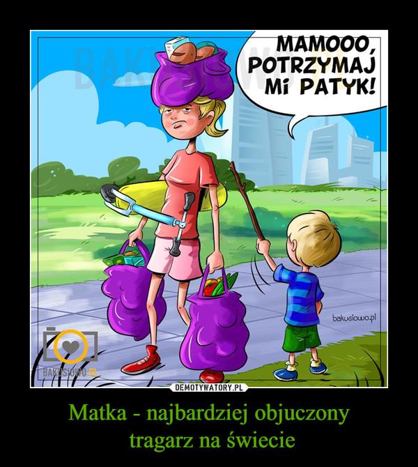 Matka - najbardziej objuczony tragarz na świecie –  MAMOO, POTRZYMAJ MI PATYK!