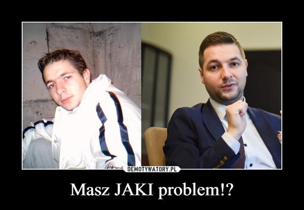 Masz JAKI problem!? –