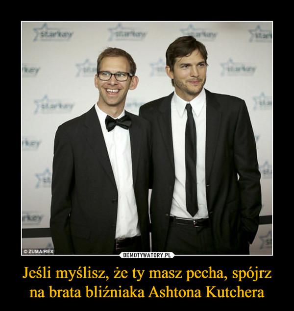 Jeśli myślisz, że ty masz pecha, spójrz na brata bliźniaka Ashtona Kutchera –