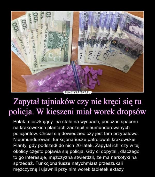 Zapytał tajniaków czy nie kręci się tu policja. W kieszeni miał worek dropsów – Polak mieszkający  na stałe na wyspach, podczas spaceru  na krakowskich plantach zaczepił nieumundurowanych policjantów. Chciał się dowiedzieć czy jest tam przypałowo. Nieumundurowani funkcjonariusze patrolowali krakowskie Planty, gdy podszedł do nich 26-latek. Zapytał ich, czy w tej okolicy często pojawia się policja. Gdy ci dopytali, dlaczego to go interesuje, mężczyzna stwierdził, że ma narkotyki na sprzedaż. Funkcjonariusze natychmiast przeszukali mężczyznę i ujawnili przy nim worek tabletek extazy