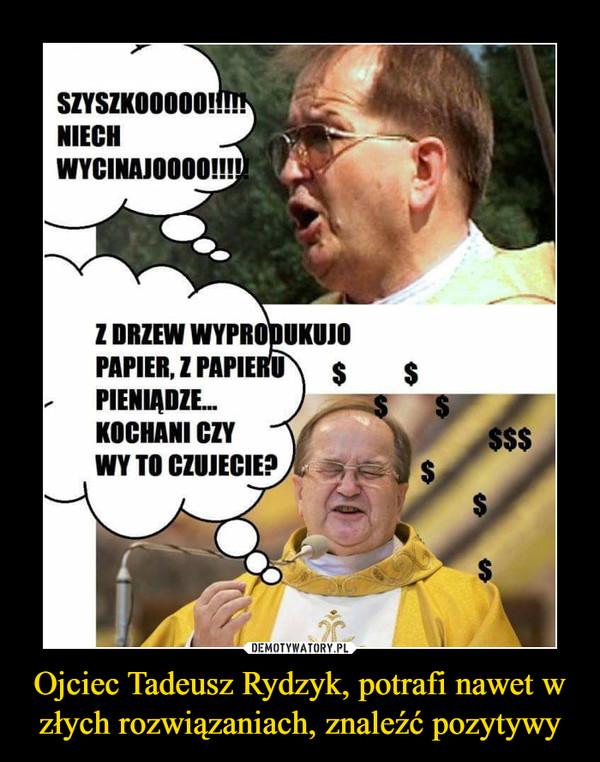 Ojciec Tadeusz Rydzyk, potrafi nawet w złych rozwiązaniach, znaleźć pozytywy –