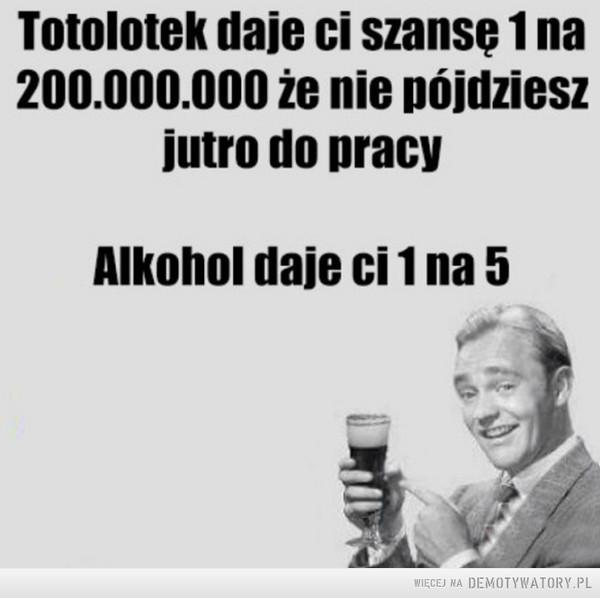 Totolotek –  Totolotek daje ci szansę 1 na 200.000.000 że nie pójdziesz jutro do pracy Alkohol daje ci 1 na 5
