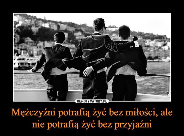 Mężczyźni potrafią żyć bez miłości, ale nie potrafią żyć bez przyjaźni –