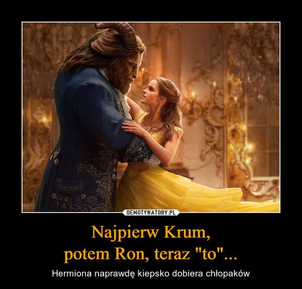 """Najpierw Krum,potem Ron, teraz """"to""""... – Hermiona naprawdę kiepsko dobiera chłopaków"""