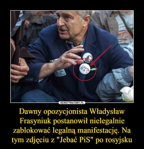 """Dawny opozycjonista Władysław Frasyniuk postanowił nielegalnie zablokować legalną manifestację. Na tym zdjęciu z """"Jebać PiS"""" po rosyjsku –"""