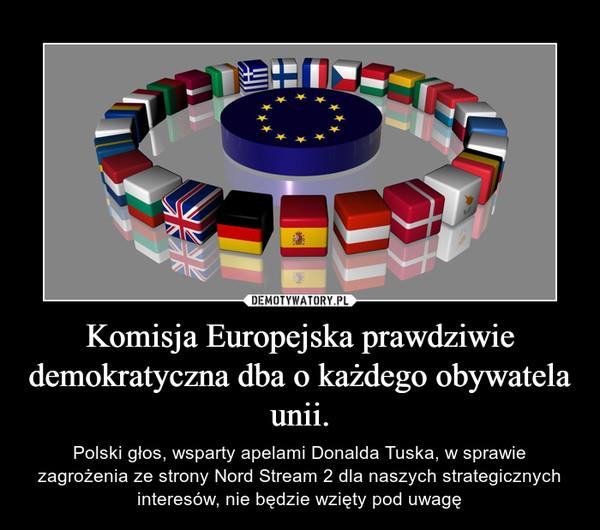 Komisja Europejska prawdziwie demokratyczna dba o każdego obywatela unii. – Polski głos, wsparty apelami Donalda Tuska, w sprawie zagrożenia ze strony Nord Stream 2 dla naszych strategicznych interesów, nie będzie wzięty pod uwagę