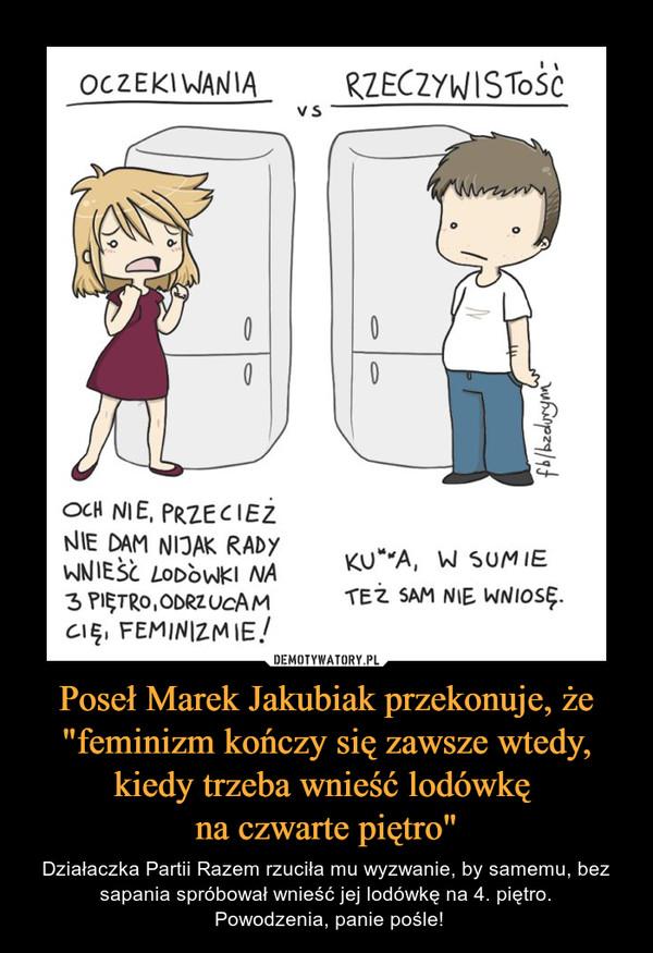 """Poseł Marek Jakubiak przekonuje, że """"feminizm kończy się zawsze wtedy, kiedy trzeba wnieść lodówkę na czwarte piętro"""" – Działaczka Partii Razem rzuciła mu wyzwanie, by samemu, bez sapania spróbował wnieść jej lodówkę na 4. piętro. Powodzenia, panie pośle!"""