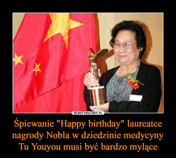 """Śpiewanie """"Happy birthday"""" laureatce nagrody Nobla w dziedzinie medycyny Tu Youyou musi być bardzo mylące –"""