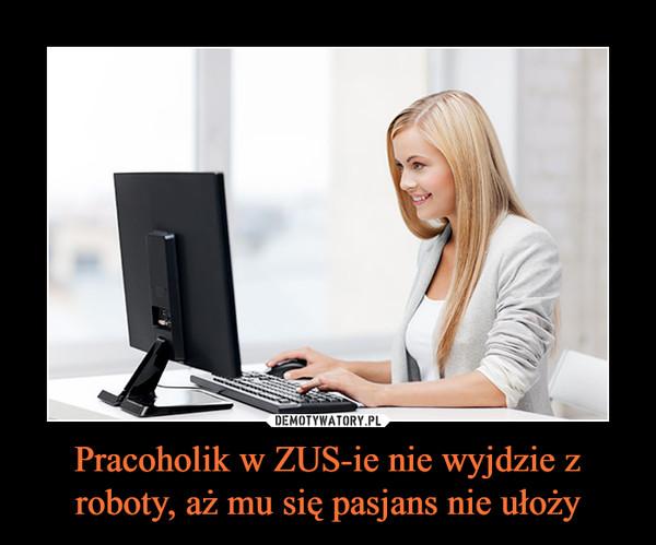 Pracoholik w ZUS-ie nie wyjdzie z roboty, aż mu się pasjans nie ułoży –