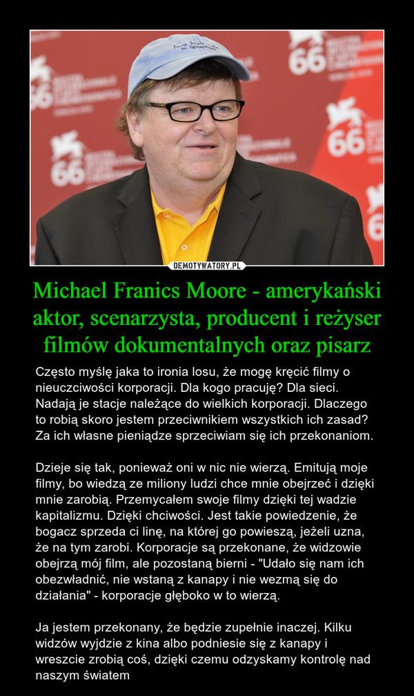 """Michael Franics Moore - amerykański aktor, scenarzysta, producent i reżyser filmów dokumentalnych oraz pisarz – Często myślę jaka to ironia losu, że mogę kręcić filmy o nieuczciwości korporacji. Dla kogo pracuję? Dla sieci. Nadają je stacje należące do wielkich korporacji. Dlaczego to robią skoro jestem przeciwnikiem wszystkich ich zasad? Za ich własne pieniądze sprzeciwiam się ich przekonaniom. Dzieje się tak, ponieważ oni w nic nie wierzą. Emitują moje filmy, bo wiedzą ze miliony ludzi chce mnie obejrzeć i dzięki mnie zarobią. Przemycałem swoje filmy dzięki tej wadzie kapitalizmu. Dzięki chciwości. Jest takie powiedzenie, że bogacz sprzeda ci linę, na której go powieszą, jeżeli uzna, że na tym zarobi. Korporacje są przekonane, że widzowie obejrzą mój film, ale pozostaną bierni - """"Udało się nam ich obezwładnić, nie wstaną z kanapy i nie wezmą się do działania"""" - korporacje głęboko w to wierzą. Ja jestem przekonany, że będzie zupełnie inaczej. Kilku widzów wyjdzie z kina albo podniesie się z kanapy i wreszcie zrobią coś, dzięki czemu odzyskamy kontrolę nad naszym światem"""