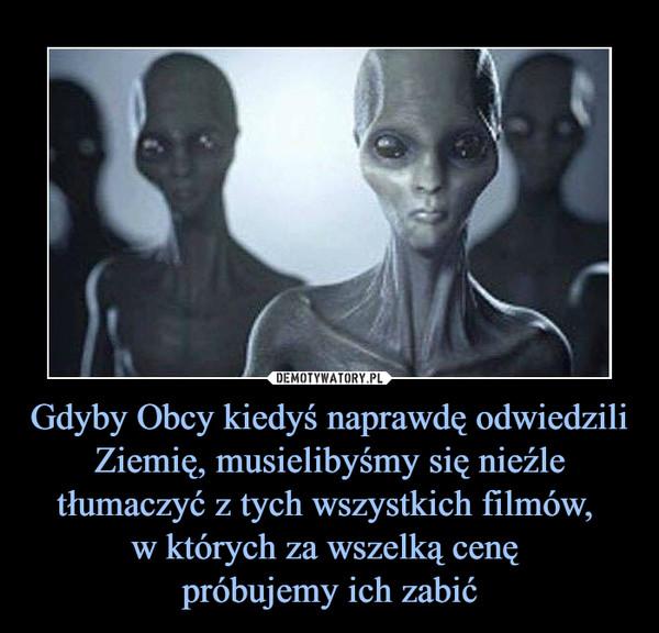 Gdyby Obcy kiedyś naprawdę odwiedzili Ziemię, musielibyśmy się nieźle tłumaczyć z tych wszystkich filmów, w których za wszelką cenę próbujemy ich zabić –