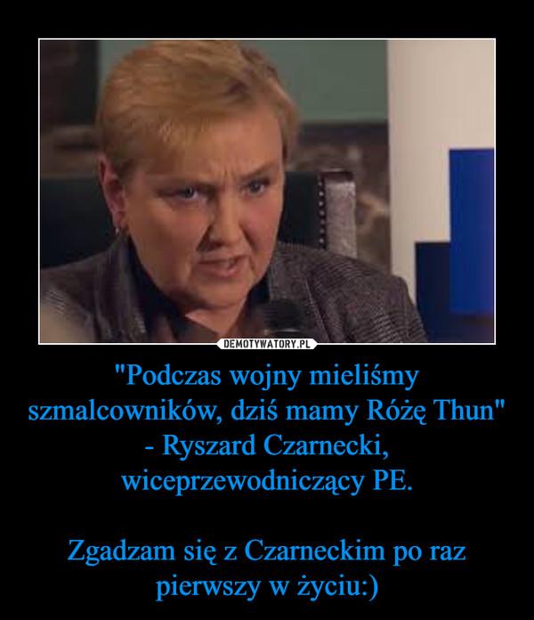 """""""Podczas wojny mieliśmy szmalcowników, dziś mamy Różę Thun"""" - Ryszard Czarnecki, wiceprzewodniczący PE.Zgadzam się z Czarneckim po raz pierwszy w życiu:) –"""