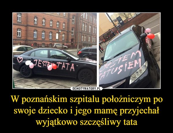 W poznańskim szpitalu położniczym po swoje dziecko i jego mamę przyjechał wyjątkowo szczęśliwy tata –