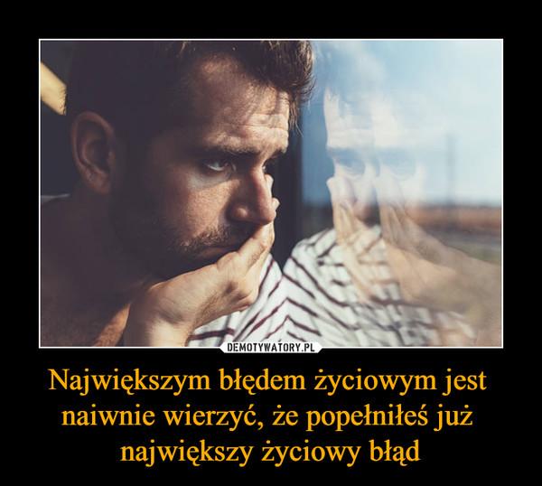 Największym błędem życiowym jest naiwnie wierzyć, że popełniłeś już największy życiowy błąd –