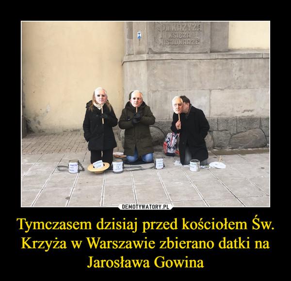 Tymczasem dzisiaj przed kościołem Św. Krzyża w Warszawie zbierano datki na Jarosława Gowina –