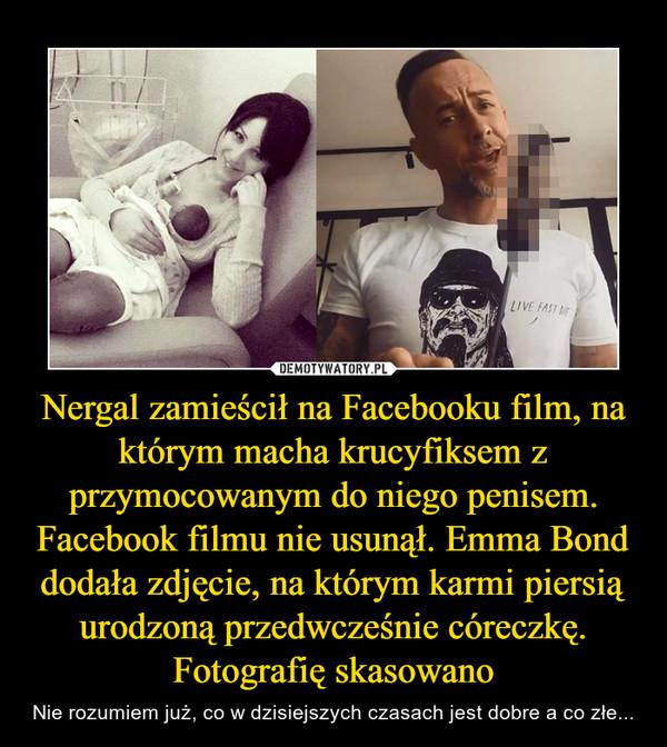 Nergal zamieścił na Facebooku film, na którym macha krucyfiksem z przymocowanym do niego penisem. Facebook filmu nie usunął. Emma Bond dodała zdjęcie, na którym karmi piersią urodzoną przedwcześnie córeczkę. Fotografię skasowano – Nie rozumiem już, co w dzisiejszych czasach jest dobre a co złe...