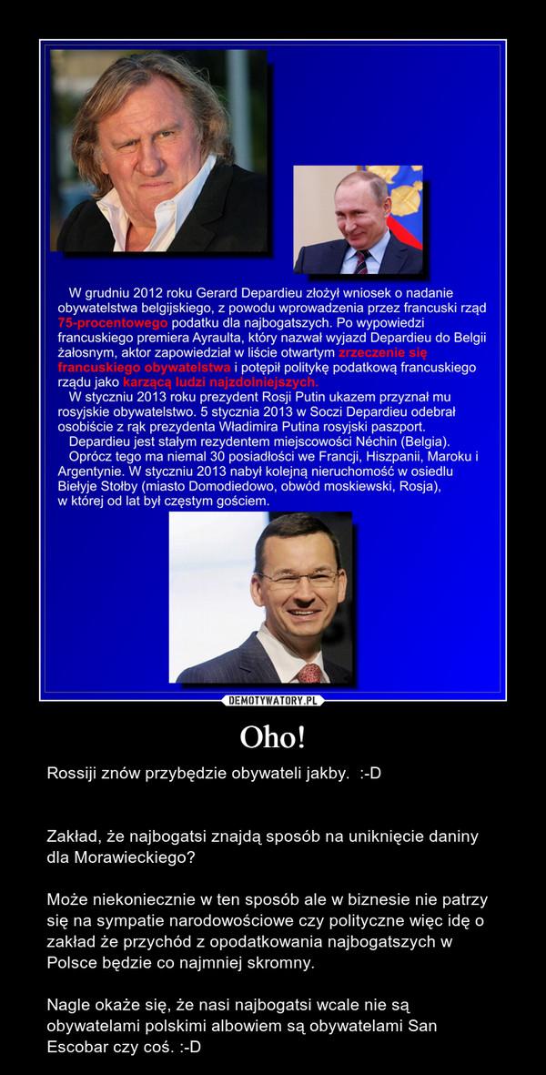 Oho! – Rossiji znów przybędzie obywateli jakby.  :-DZakład, że najbogatsi znajdą sposób na uniknięcie daniny dla Morawieckiego?Może niekoniecznie w ten sposób ale w biznesie nie patrzy się na sympatie narodowościowe czy polityczne więc idę o zakład że przychód z opodatkowania najbogatszych w Polsce będzie co najmniej skromny.Nagle okaże się, że nasi najbogatsi wcale nie są obywatelami polskimi albowiem są obywatelami San Escobar czy coś. :-D