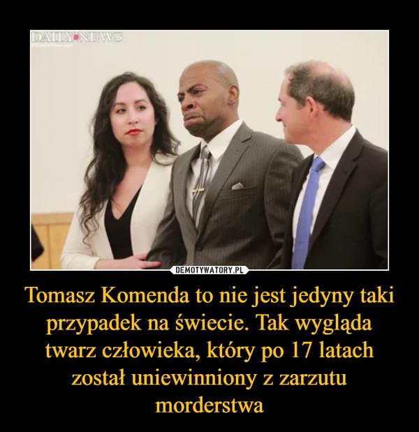 Tomasz Komenda to nie jest jedyny taki przypadek na świecie. Tak wygląda twarz człowieka, który po 17 latach został uniewinniony z zarzutu morderstwa –