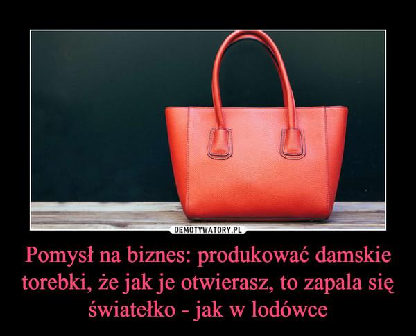 Pomysł na biznes: produkować damskie torebki, że jak je otwierasz, to zapala się światełko - jak w lodówce –