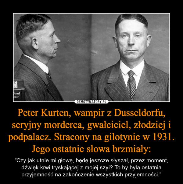 """Peter Kurten, wampir z Dusseldorfu, seryjny morderca, gwałciciel, złodziej i podpalacz. Stracony na gilotynie w 1931. Jego ostatnie słowa brzmiały: – """"Czy jak utnie mi głowę, będę jeszcze słyszał, przez moment, dźwięk krwi tryskającej z mojej szyi? To by była ostatnia przyjemność na zakończenie wszystkich przyjemności."""""""