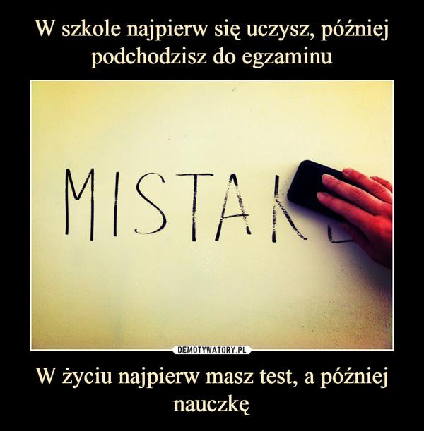 W życiu najpierw masz test, a później nauczkę –