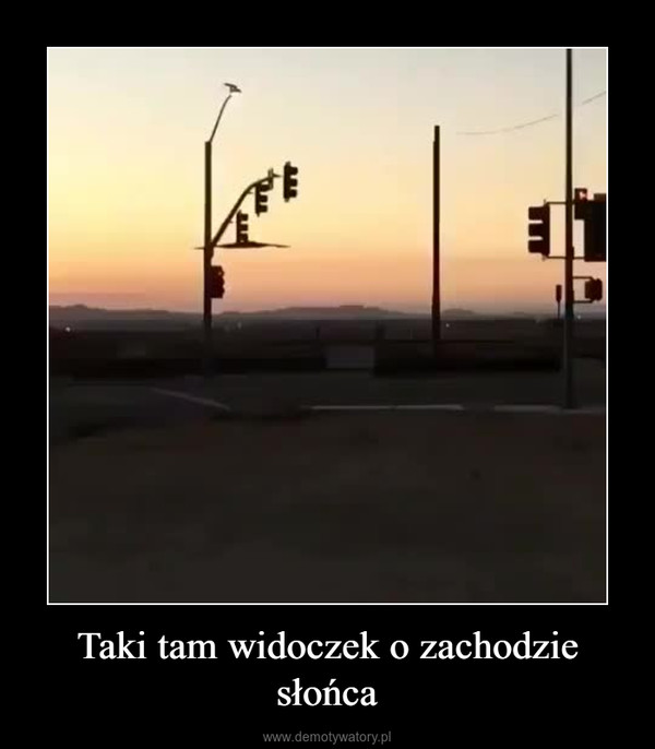 Taki tam widoczek o zachodzie słońca –